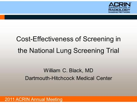 2011 ACRIN Annual Meeting Cost-Effectiveness of Screening in the National Lung Screening Trial William C. Black, MD Dartmouth-Hitchcock Medical Center.