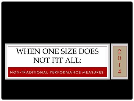 NON-TRADITIONAL PERFORMANCE MEASURES WHEN ONE SIZE DOES NOT FIT ALL: 20142014.