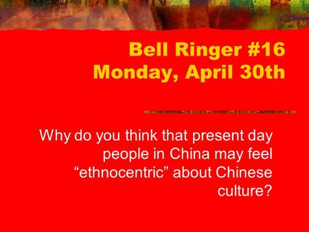 "Bell Ringer #16 Monday, April 30th Why do you think that present day people in China may feel ""ethnocentric"" about Chinese culture?"
