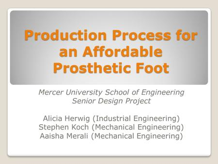 Production Process for an Affordable Prosthetic Foot Mercer University School of Engineering Senior Design Project Alicia Herwig (Industrial Engineering)