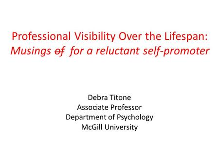 Professional Visibility Over the Lifespan: Musings of for a reluctant self-promoter Debra Titone Associate Professor Department of Psychology McGill University.