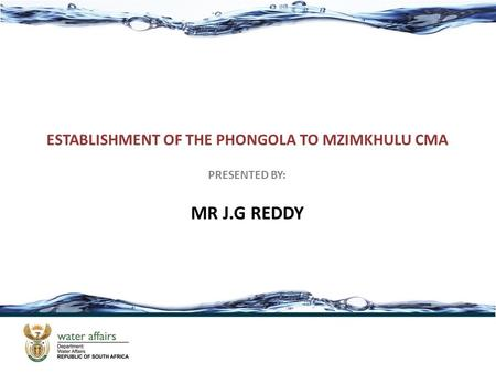 ESTABLISHMENT OF THE PHONGOLA TO MZIMKHULU CMA PRESENTED BY: MR J.G REDDY.