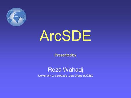 ArcSDE Presented by Reza Wahadj University of California,San Diego (UCSD)