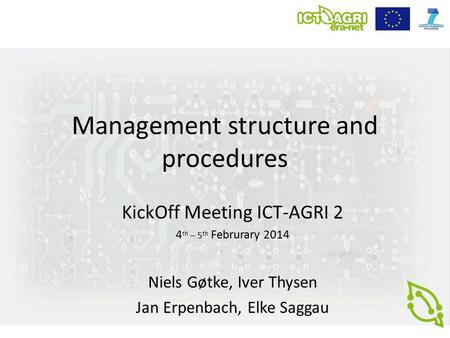 Management structure and procedures KickOff Meeting ICT-AGRI 2 4 th – 5 th Februrary 2014 Niels Gøtke, Iver Thysen Jan Erpenbach, Elke Saggau.