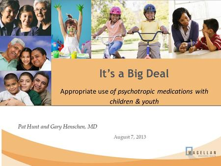 Pat Hunt and Gary Henschen, MD August 7, 2013 It's a Big Deal Appropriate use of psychotropic medications with children & youth.