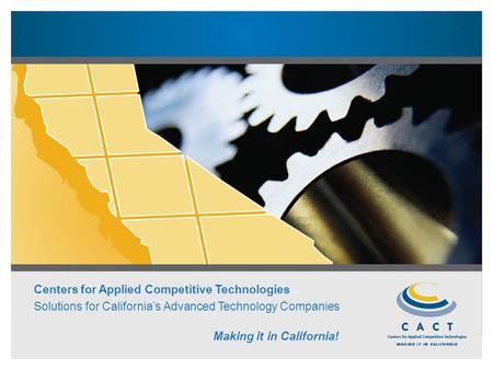 Centers for Applied Competitive Technologies Solutions for California's Advanced Technology Companies Making it in California!