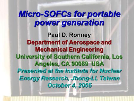 Micro-SOFCs for portable power generation Paul D. Ronney Department of Aerospace and Mechanical Engineering University of Southern California, Los Angeles,