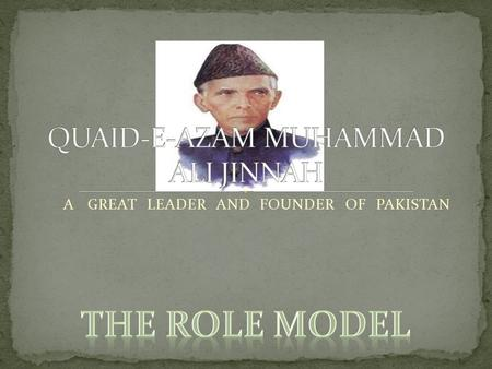 A <strong>GREAT</strong> <strong>LEADER</strong> AND FOUNDER OF PAKISTAN. Father of the Nation Quaid-i-Azam Mohammad Ali Jinnahs achievement as the founder of Pakistan, dominates everything.