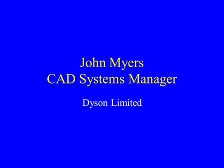 John Myers CAD Systems Manager Dyson Limited. 3 Dimensional Modelling CAD CAM CNC RP.