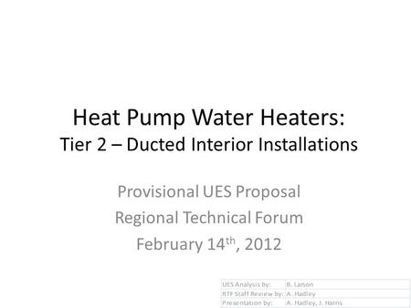 Heat Pump Water Heaters: Tier 2 – Ducted Interior Installations Provisional UES Proposal Regional Technical Forum February 14 th, 2012.
