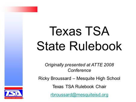 Texas TSA State Rulebook Originally presented at ATTE 2008 Conference Ricky Broussard – Mesquite High School Texas TSA Rulebook Chair