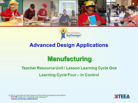 Manufacturing Advanced Design Applications Manufacturing © 2014 International Technology and Engineering Educators Association, STEM  Center for Teaching.
