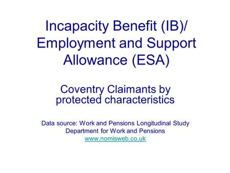 Incapacity Benefit (IB)/ Employment and Support Allowance (ESA) Coventry Claimants by protected characteristics Data source: Work and Pensions Longitudinal.