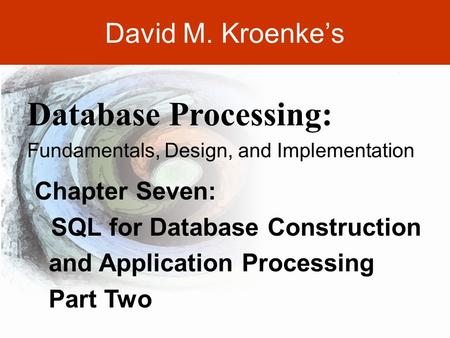 DAVID M. KROENKE'S DATABASE PROCESSING, 10th Edition © 2006 Pearson Prentice Hall 7-1 David M. Kroenke's Chapter Seven: SQL for Database Construction and.