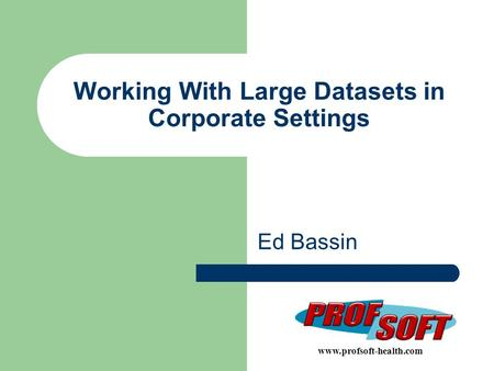 Working With Large Datasets in Corporate Settings Ed Bassin www.profsoft-health.com.