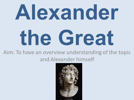 Alexander the Great Aim: To have an overview understanding of the topic and Alexander himself.