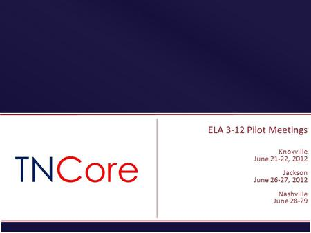 ELA 3-12 Pilot Meetings Knoxville June 21-22, 2012 Jackson June 26-27, 2012 Nashville June 28-29.