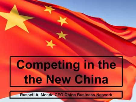 Competing in the the New China Russell A. Meade CEO China Business Network.