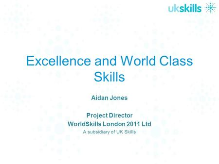 Excellence and World Class Skills Aidan Jones Project Director WorldSkills London 2011 Ltd A subsidiary of UK Skills.