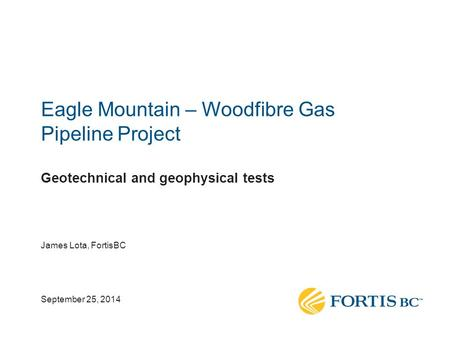Eagle Mountain – Woodfibre Gas Pipeline Project Geotechnical and geophysical tests James Lota, FortisBC September 25, 2014.