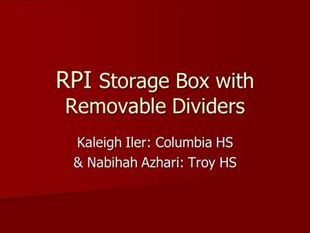 RPI Storage Box with Removable Dividers Kaleigh Iler: Columbia HS & Nabihah Azhari: Troy HS.