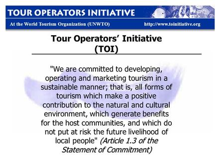 At the World Tourism Organization (UNWTO)http://www.toinitiative.org Tour Operators' Initiative (TOI) (Article 1.3 of the Statement of Commitment) We.