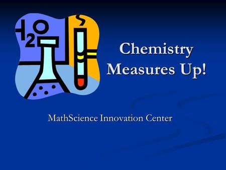 Chemistry Measures Up! MathScience Innovation Center MathScience Innovation Center.