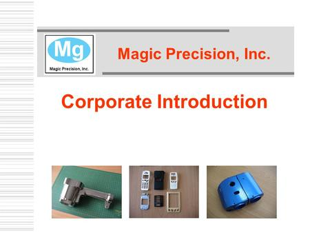 Magic Precision, Inc. Corporate Introduction. Our Mission  To supply rapidly expanding multinational manufacturers with high quality magnesium die castings.