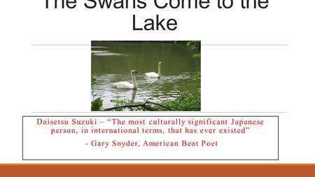 "The Swans Come to the Lake Daisetsu Suzuki – ""The most culturally significant Japanese person, in international terms, that has ever existed"" - Gary Snyder,"