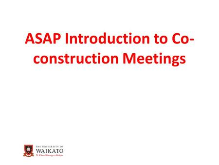 ASAP Introduction to Co- construction Meetings. Introduction to Co-construction Meetings In the setting up of ASAP co- construction meetings we should.