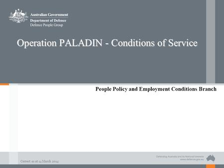 Correct as at 14 March 2014 Operation PALADIN - Conditions of Service People Policy and Employment Conditions Branch.