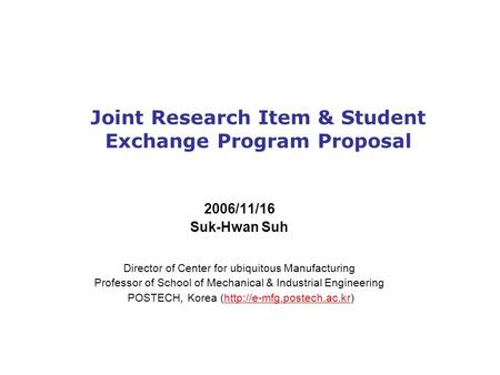 Joint Research Item & Student Exchange Program Proposal 2006/11/16 Suk-Hwan Suh Director of Center for ubiquitous Manufacturing Professor of School of.