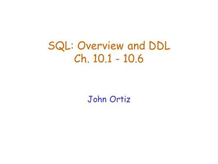 SQL: Overview and DDL Ch. 10.1 - 10.6 John Ortiz.