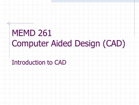 MEMD 261 Computer Aided Design (CAD) Introduction to CAD.