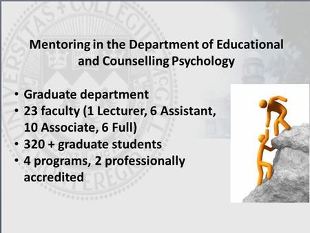 Mentoring in the Department of Educational and Counselling Psychology Graduate department 23 faculty (1 Lecturer, 6 Assistant, 10 Associate, 6 Full) 320.