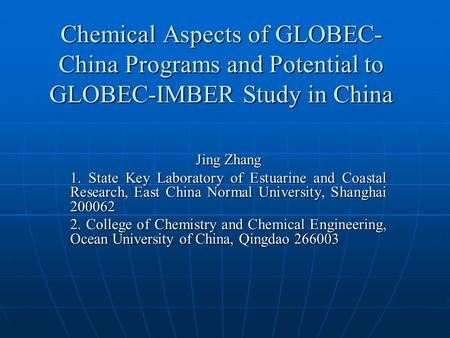 Chemical Aspects of GLOBEC- China Programs and Potential to GLOBEC-IMBER Study in China Jing Zhang 1. State Key Laboratory of Estuarine and Coastal Research,