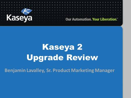 Benjamin Lavalley, Sr. Product Marketing Manager Kaseya 2 Upgrade Review.
