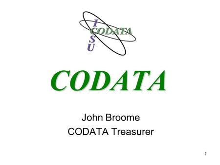 "1 CODATA John Broome CODATA Treasurer. 2 What is CODATA? CODATA, the ""Committee on Data for Science and Technology"", is an independent interdisciplinary."