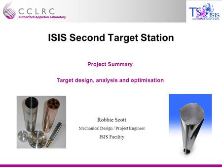 ISIS Second Target Station Project Summary Target design, analysis and optimisation Robbie Scott Mechanical Design / Project Engineer ISIS Facility.