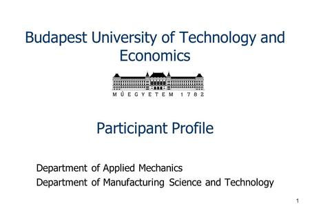 1 Budapest University of Technology and Economics Participant Profile Department of Applied Mechanics Department of Manufacturing Science and Technology.