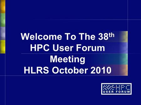 Welcome To The 38 th HPC User Forum Meeting HLRS October 2010.