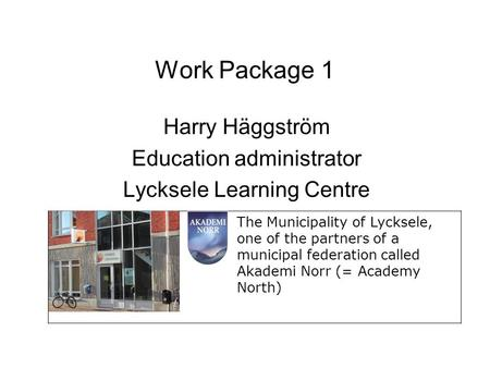 Work Package 1 Harry Häggström Education administrator Lycksele Learning Centre The Municipality of Lycksele, one of the partners of a municipal federation.