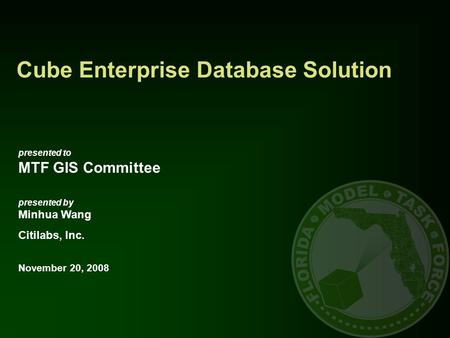 Cube Enterprise Database Solution presented to MTF GIS Committee presented by Minhua Wang Citilabs, Inc. November 20, 2008.