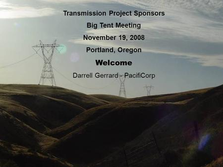 Order 2004 Sensitive 1 Transmission Project Sponsors Big Tent Meeting November 19, 2008 Portland, Oregon Welcome Darrell Gerrard - PacifiCorp.