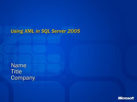 Using XML in SQL Server 2005 NameTitleCompany. XML Overview Business Opportunity The majority of all data transmitted electronically between organizations.