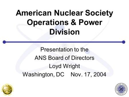American Nuclear Society Operations & Power Division Presentation to the ANS Board of Directors Loyd Wright Washington, DC Nov. 17, 2004.