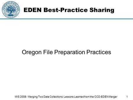 1MIS 2008 / Merging Two Data Collections: Lessons Learned from the CCD-EDEN Merger EDEN Best-Practice Sharing Oregon File Preparation Practices.