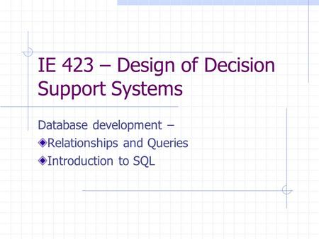 IE 423 – Design of Decision Support Systems Database development – Relationships and Queries Introduction to SQL.