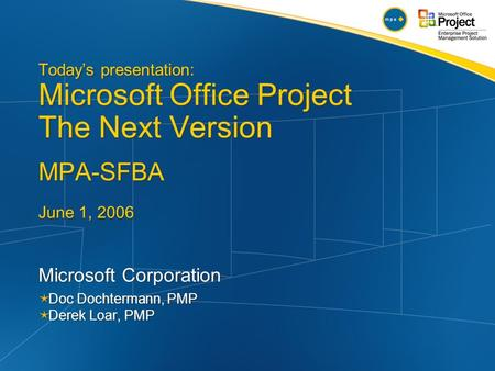 Today's presentation: Microsoft Office Project The Next Version MPA-SFBA June 1, 2006 Microsoft Corporation  Doc Dochtermann, PMP  Derek Loar, PMP Microsoft.