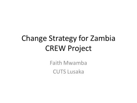 Change Strategy for Zambia CREW Project Faith Mwamba CUTS Lusaka.